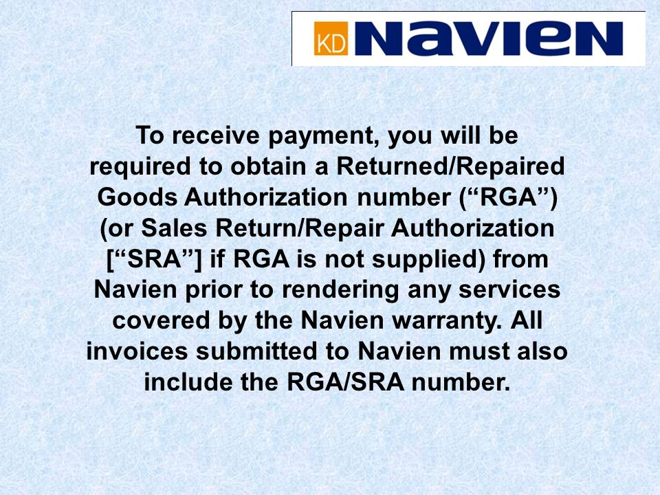 To receive payment, you will be required to obtain a Returned/Repaired Goods Authorization number ( RGA ) (or Sales Return/Repair Authorization [ SRA ] if RGA is not supplied) from Navien prior to rendering any services covered by the Navien warranty.